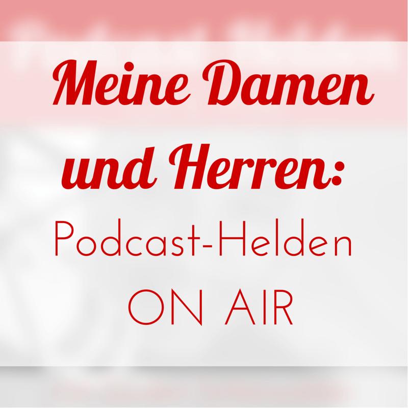 Meine Damen und Herren, ich präsentiere Podcast-Helden ON AIR