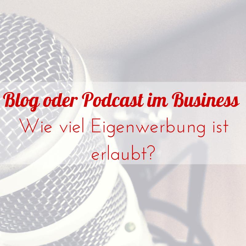 Blog oder Podcast im Business – Wie viel Eigenwerbung ist erlaubt?