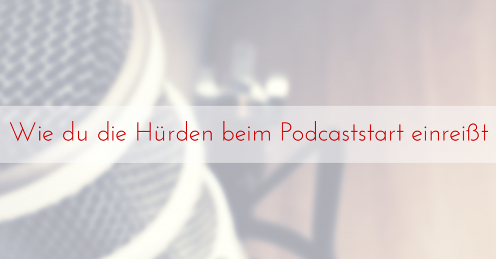 Wie du die Hürden beim Podcaststart einreißt