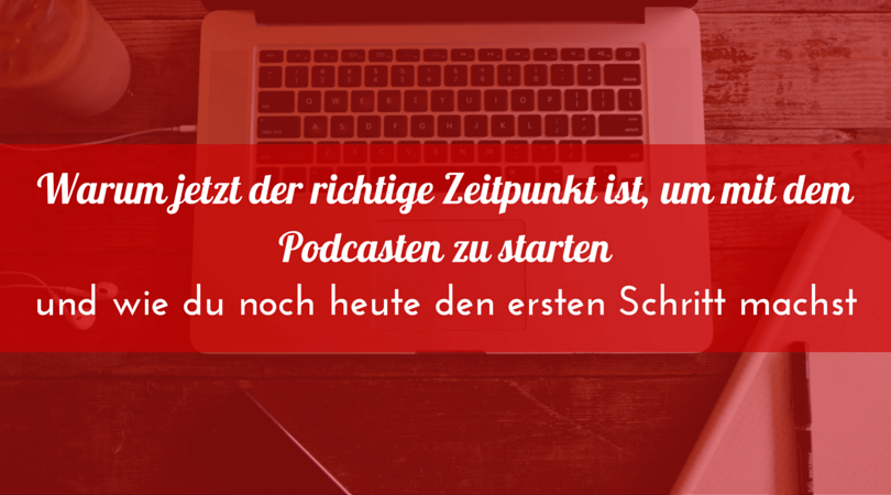 Warum jetzt der richtige Zeitpunkt ist, um mit dem Podcasten anzufangen und wie du den ersten Schritt machst