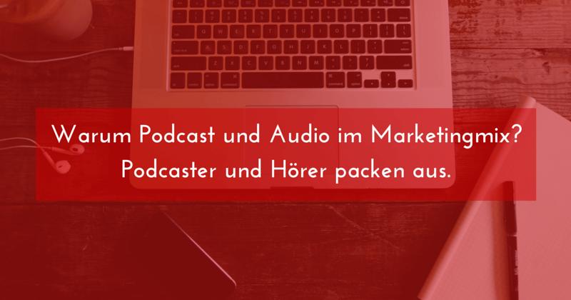 [Podcast] Warum Podcast und Audio im Marketingmix? Podcaster und Hörer packen aus.