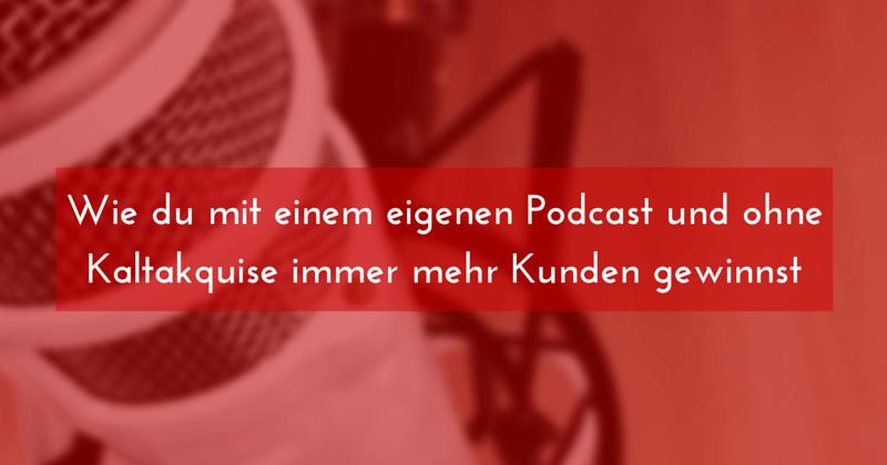 Wie du mit einem eigenen Podcast und ohne Kaltakquise immer mehr Kunden gewinnst