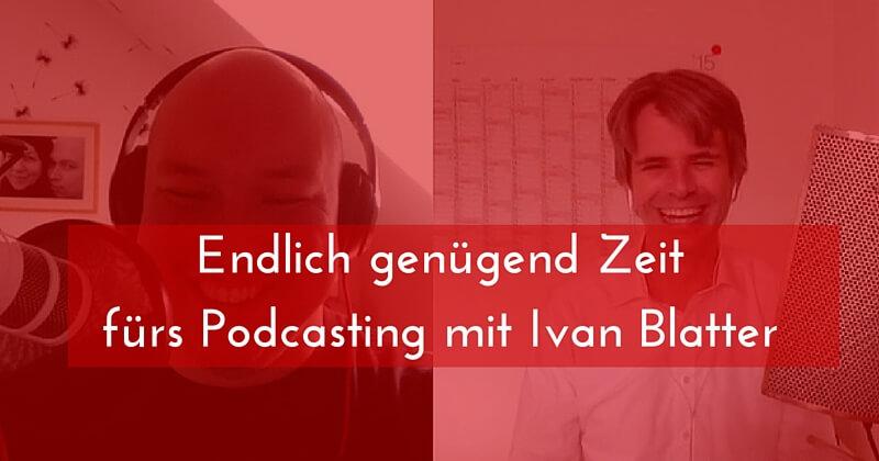 Endlich genügend Zeit fürs Podcasten mit Ivan Blatter