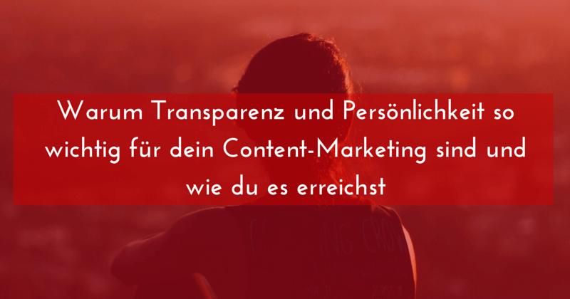 Warum Transparenz und Persönlichkeit so wichtig für dein Content-Marketing sind und wie du es erreichst
