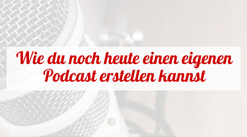 Wie du noch heute einen eigenen Podcast erstellen kannst