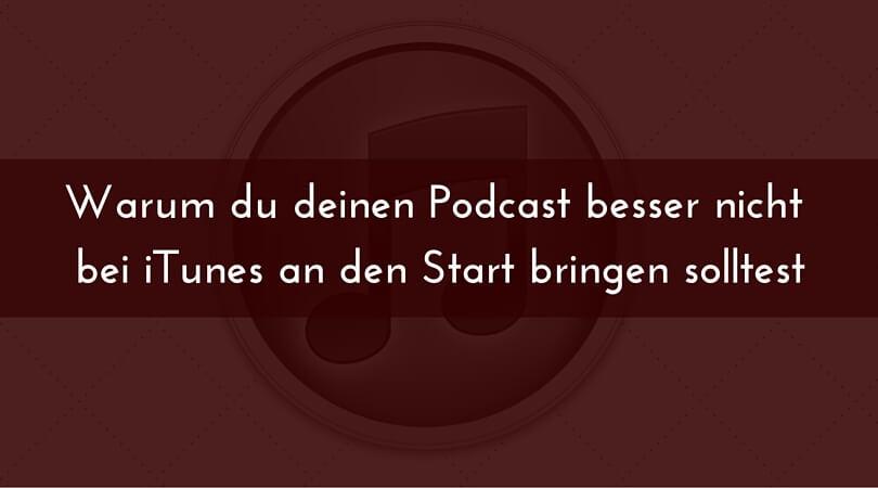 Warum du deinen Podcast besser nicht bei iTunes an den Start bringen solltest