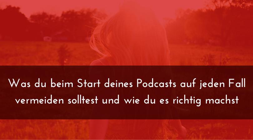 Was du beim Start deines Podcasts auf jeden Fall vermeiden solltest und wie du es richtig machst