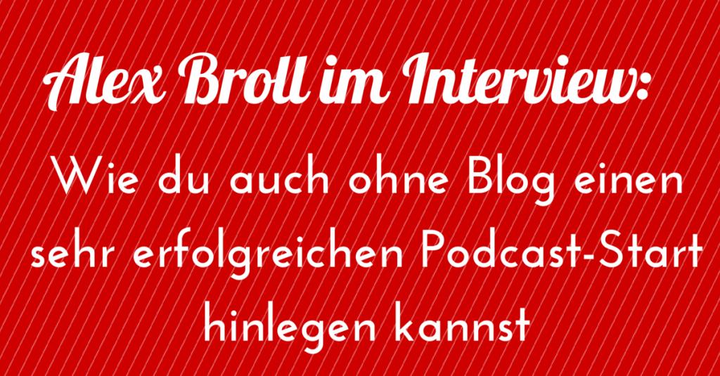 Alex Broll im Interview: Wie du auch ohne Blog einen erfolgreichen Podcast-Start hinlegen kannst