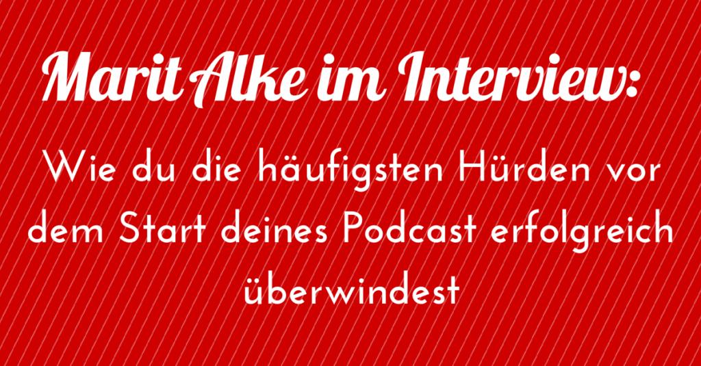 Marit Alke im Interview: Wie du die häufigsten Hürden vor dem Start deines Podcast erfolgreich überwindest