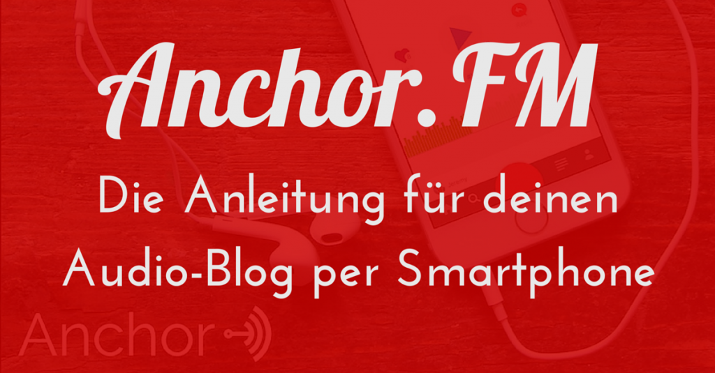 Anchor.FM – Die Anleitung für deinen Audio-Blog per Smartphone