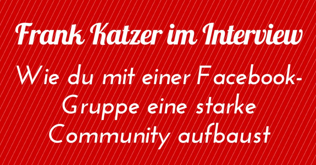 Frank Katzer im Interview: Wie du mit einer Facebook-Gruppe eine starke Community aufbaust