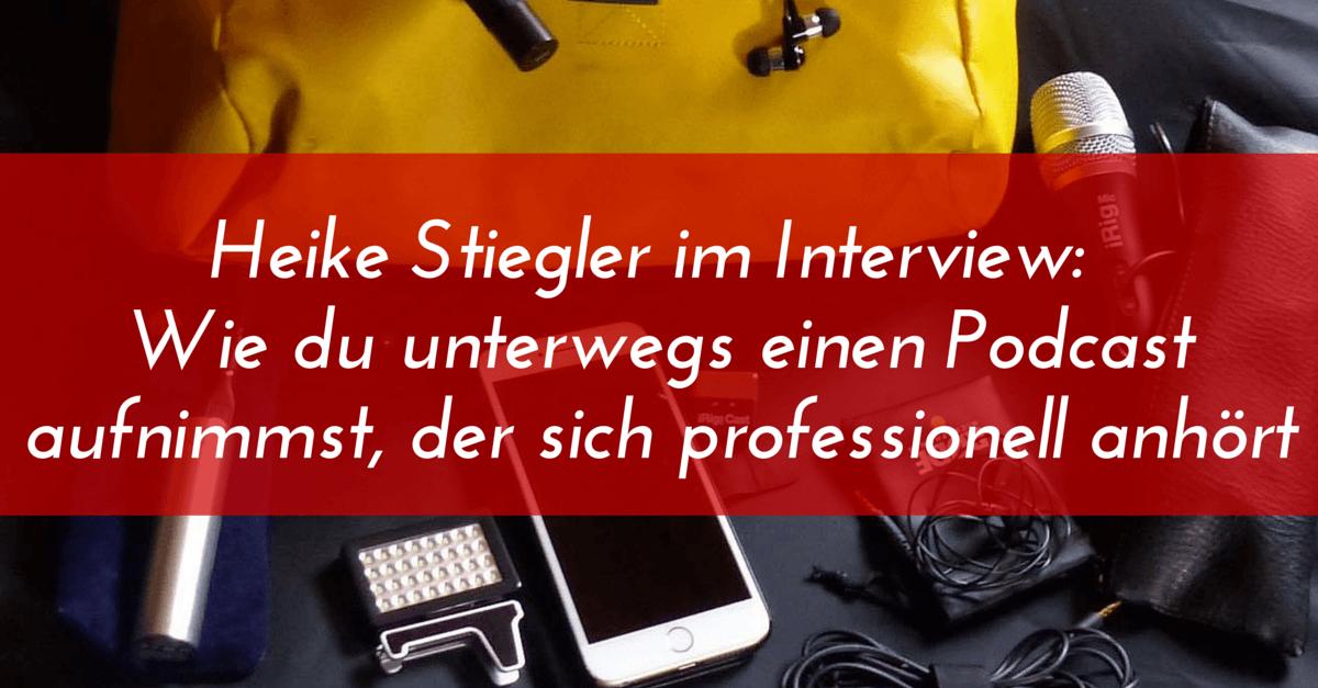 Heike Stiegler im Interview: Wie du mobil einen Podcast aufnimmst, der sich professionell anhört