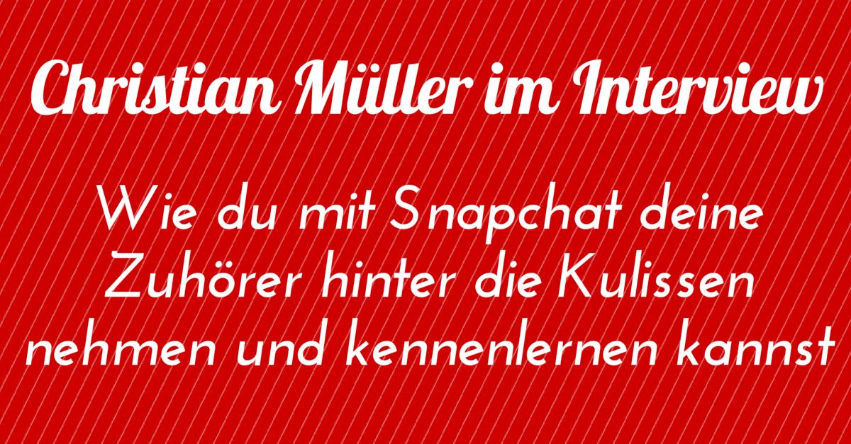 Christian Müller im Interview: Wie du mit Snapchat deine Zuhörer hinter die Kulissen nehmen und kennenlernen kannst
