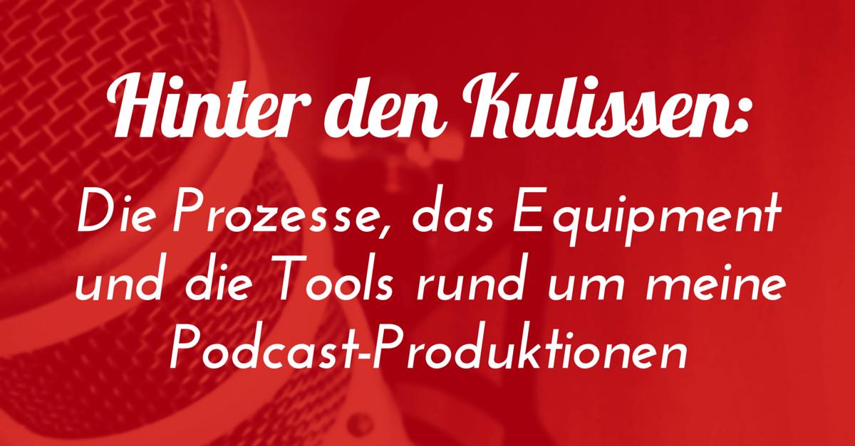 Blick hinter die Kulissen: Die Prozesse, das Equipment und die Tools rund um meine Podcast-Produktionen