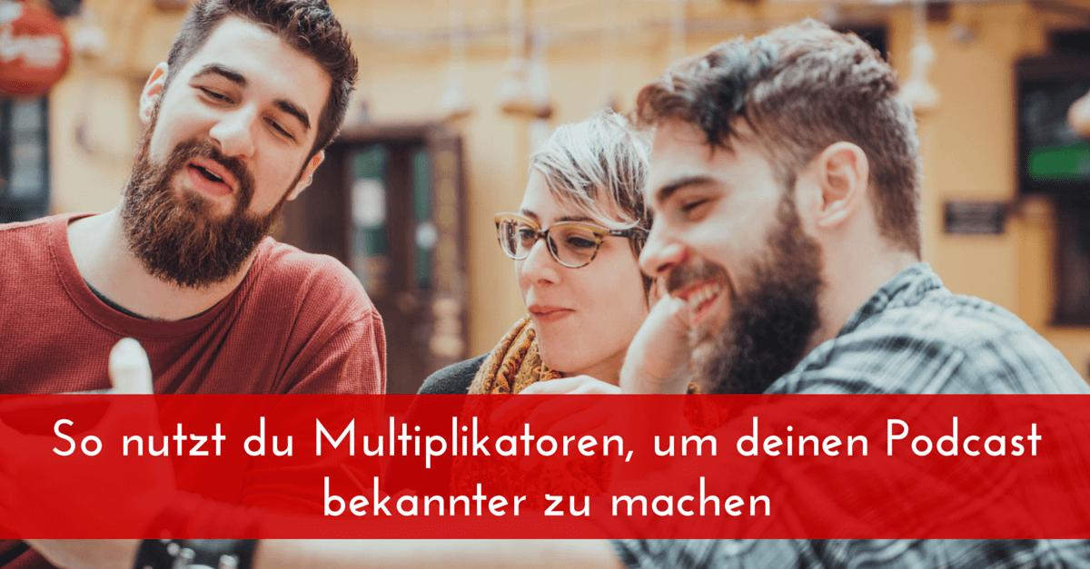 So nutzt du Multiplikatoren, um deinen Podcast bekannter zu machen