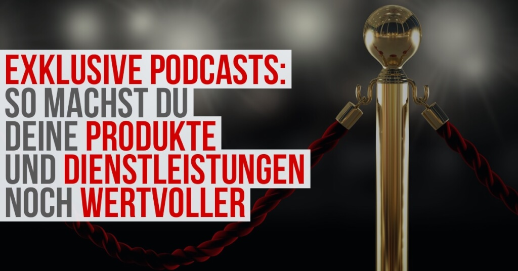 Mach deine Produkte und Dienstleistungen wertvoller mit einem exklusiven Podcast