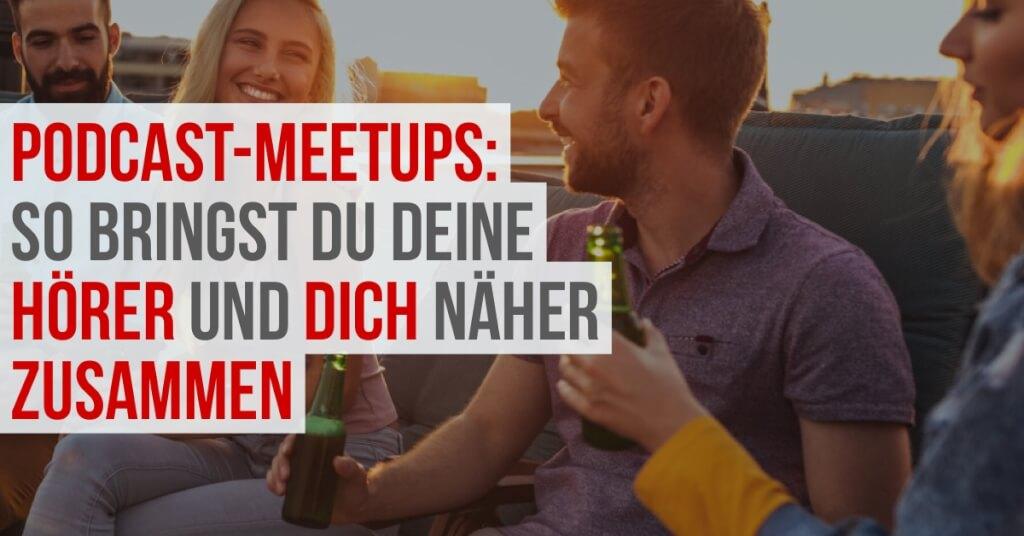 Podcast-Meetups: So bringst du deine Hörer und dich näher zusammen