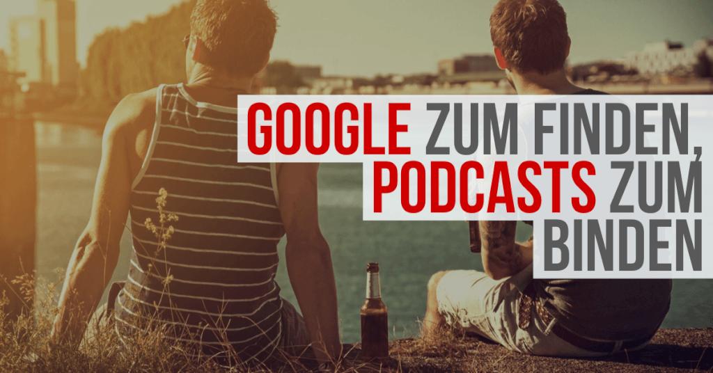 Google zum Finden, Podcasts zum Binden