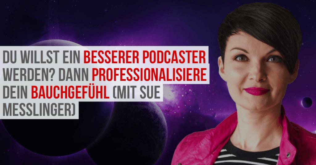 Du willst ein besserer Podcaster werden? Dann professionalisiere dein Bauchgefühl (mit Sue Messlinger)