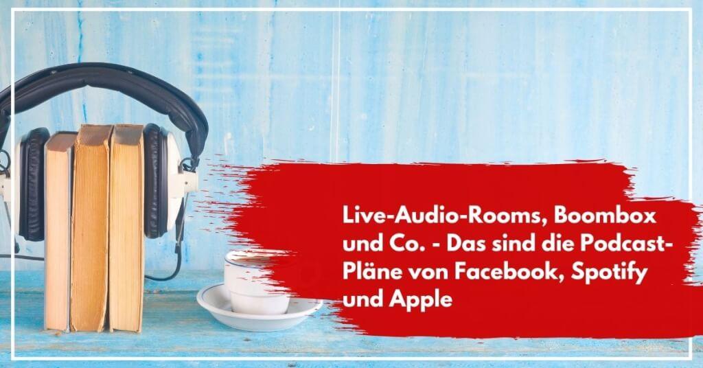 Live-Audio-Rooms, Boombox und Co. - Das sind die Podcast-Pläne von Facebook, Spotify und Apple