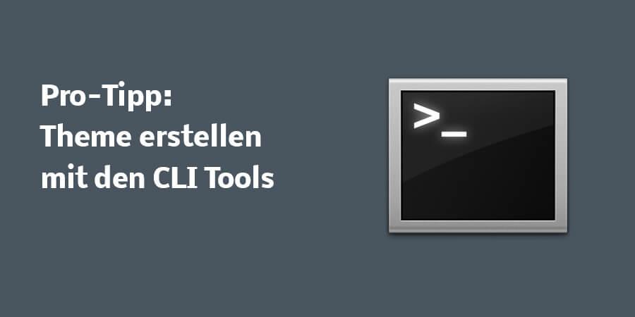 Pro-Tipp: Theme erstellen mit den CLI Tools (Command Line Interface Tools)