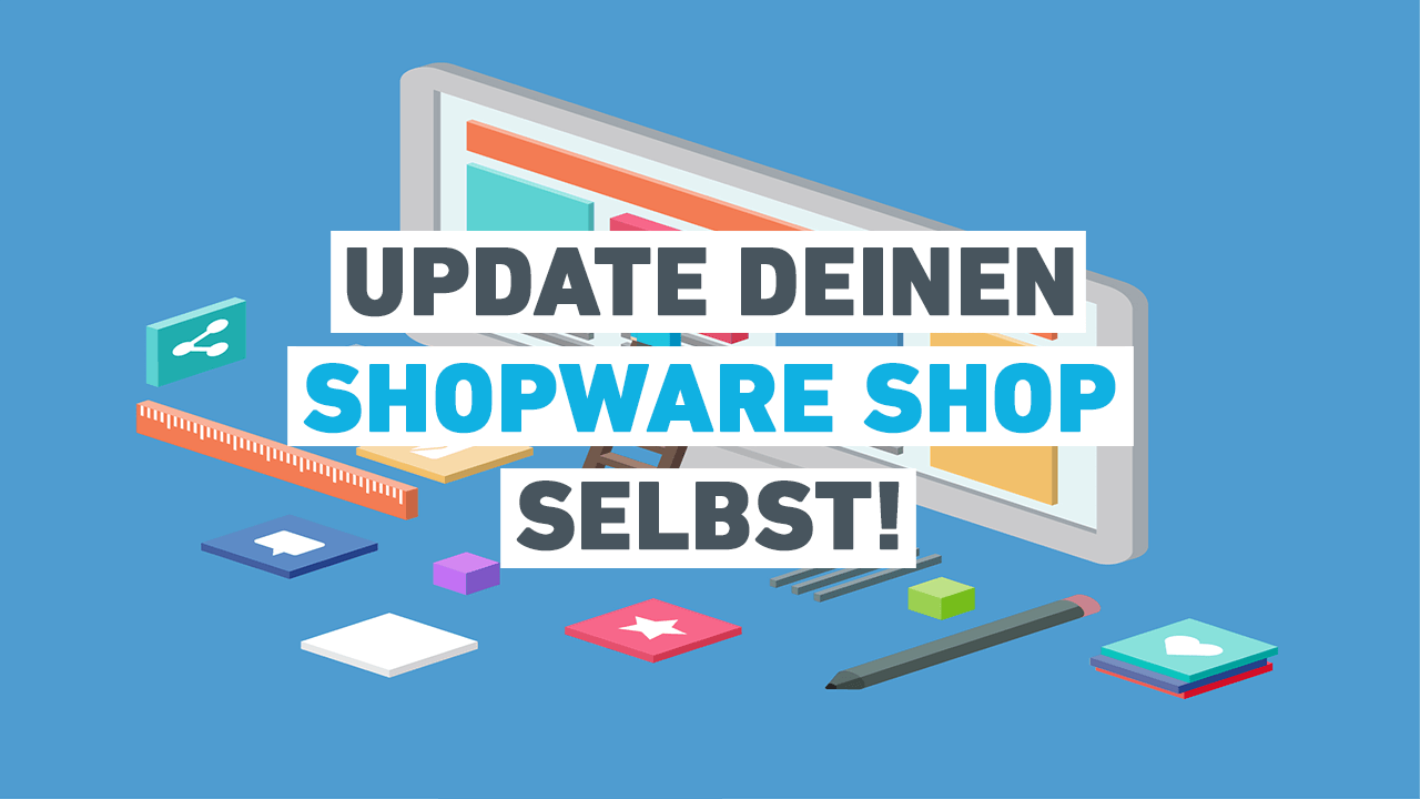 Vorsicht Shopware Update! Was du beim Updaten beachten musst
