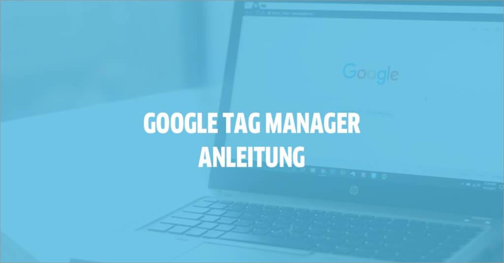 Google Tag Manager Anleitung: So einfach nutzt du ihn