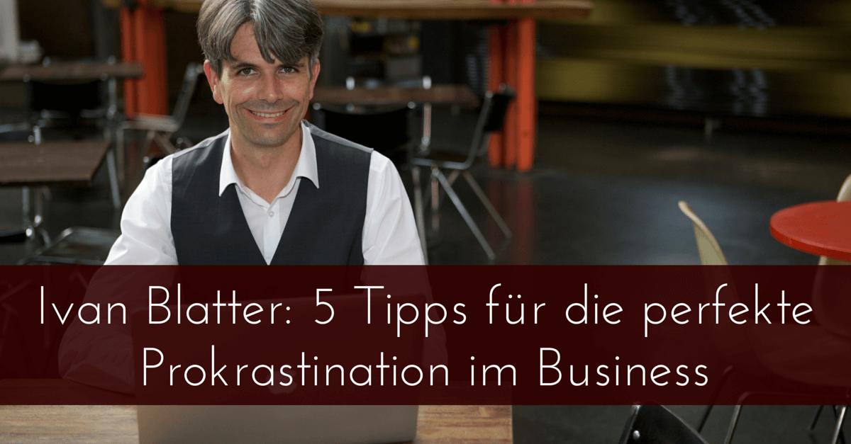 Ivan Blatter (Zeitmanagement leicht gemacht): 5 Tipps für die perfekte Prokrastination im Business