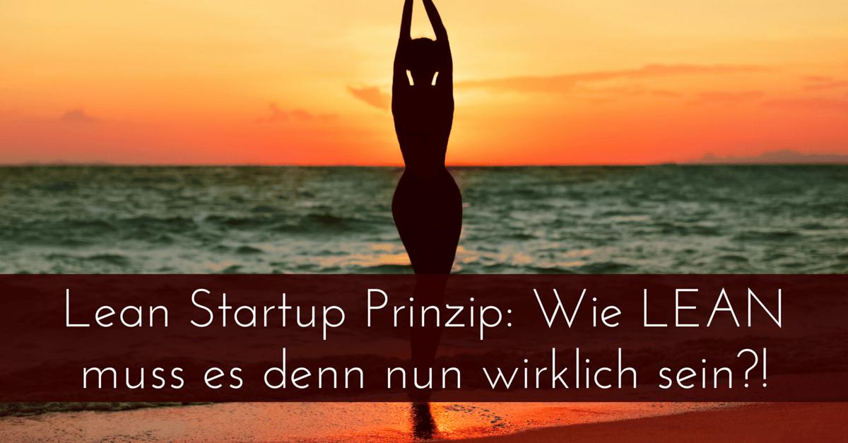 Lean Startup Prinzip: Wie LEAN muss es denn nun wirklich sein?!
