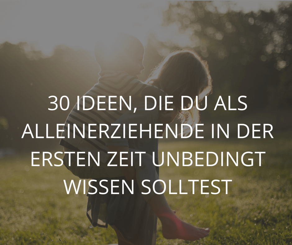 30 IDEEN, DIE DU ALS ALLEINERZIEHENDE IN DER ERSTEN ZEIT UNBEDINGT WISSEN SOLLTEST