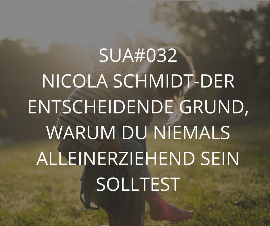 SUA#032 NICOLA SCHMIDT-DER ENTSCHEIDENDE GRUND, WARUM DU NIEMALS ALLEINERZIEHEND SEIN SOLLTEST