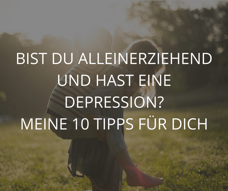 BIST DU ALLEINERZIEHEND UND HAST EINE DEPRESSION? MEINE 10 TIPPS FÜR DICH