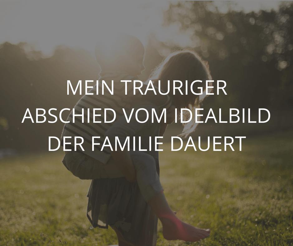 MEIN TRAURIGER ABSCHIED VOM IDEALBILD DER FAMILIE DAUERT