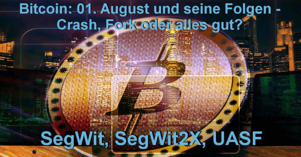 Bitcoin: 01. August und seine Folgen - SegWit, SegWit2x, UASF - Crash, Fork alles gut?