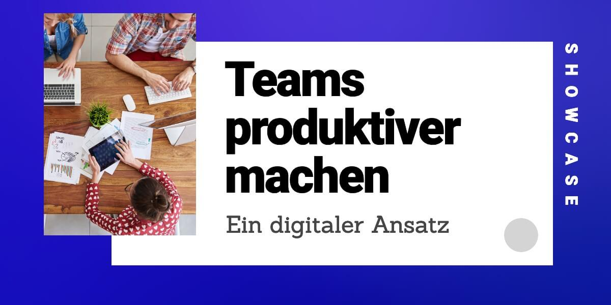 Teams produktiver machen – ein digitaler Ansatz! [Showcase]