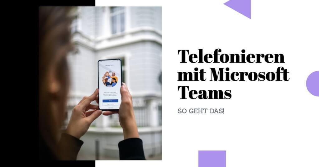 Telefonieren mit Microsoft Teams – so geht das!