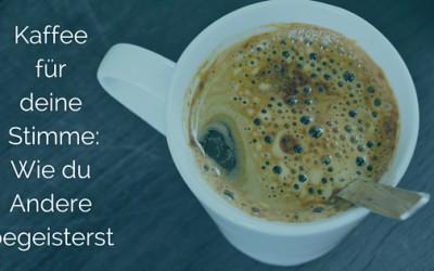Kaffee für deine Stimme: Wie du Andere begeistern kannst