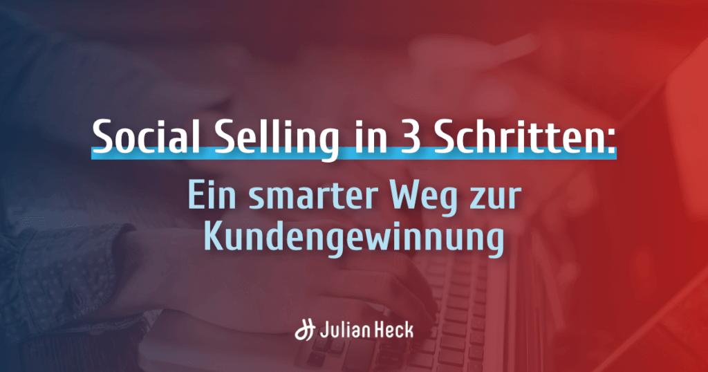 Social Selling in 3 Schritten: Ein smarter Weg zur Kundengewinnung