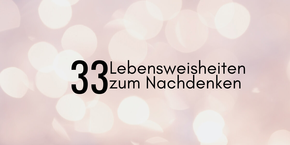 33(+) Lebensweisheiten zum Nachdenken
