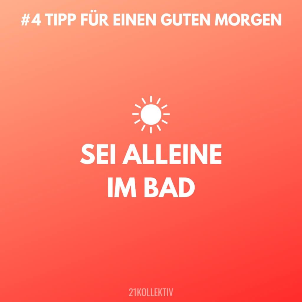 Sei alleine im Bad. Tipps für einen Guten Morgen #4