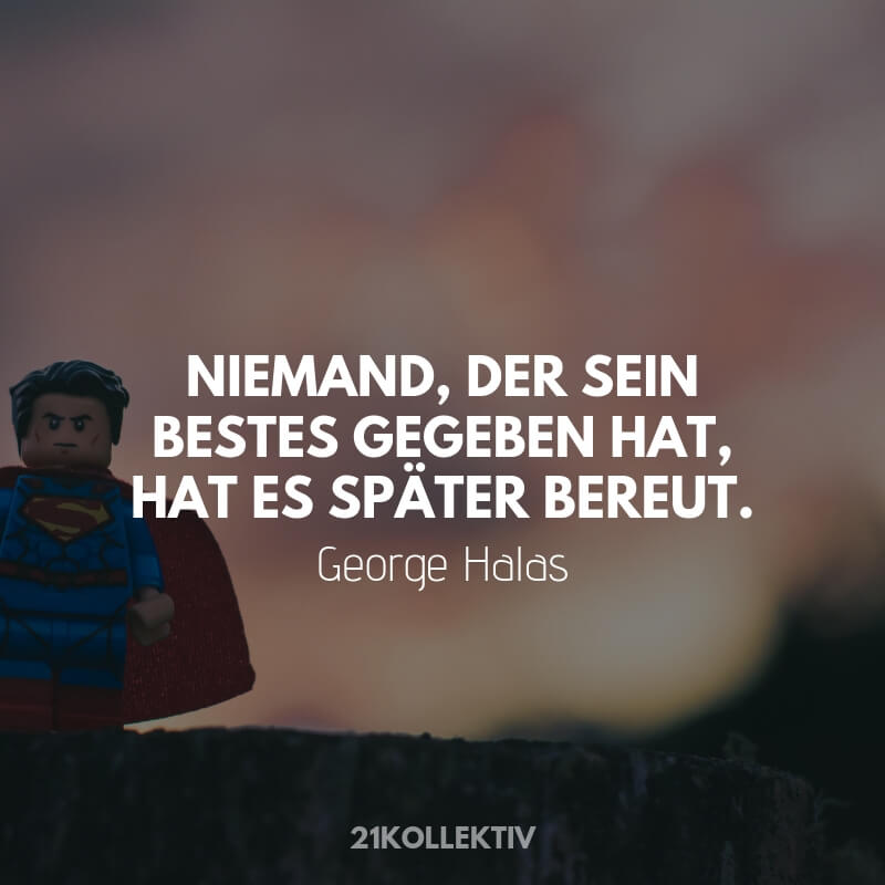 Niemand der sein Bestes gegeben hat, hat es spaeter bereut. – George Halas
