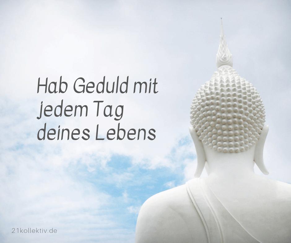 Hab Geduld mit jedem Tag deines Lebens. | Buddhistische Lebensweisheiten
