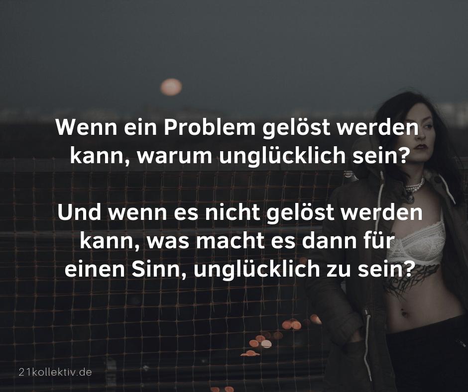 Wenn ein Problem gelöst werden kann, warum dann unglücklich sein? Un wenn es nicht gelöst werden kann, was macht es dann für einen Sinn, unglücklich zu sein? | Buddhistische Lebensweisheiten