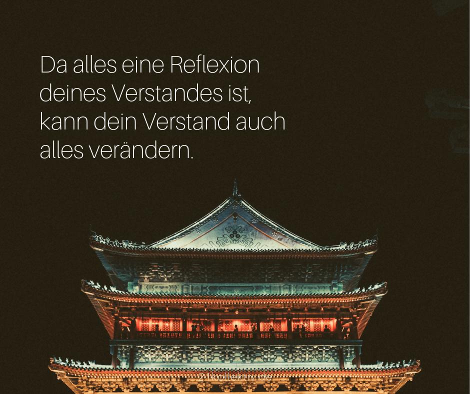 Da alles eine Reflexion deines Verstandes ist, kann dein Verstand auch alles verändern. | Buddhistische Lebensweisheiten