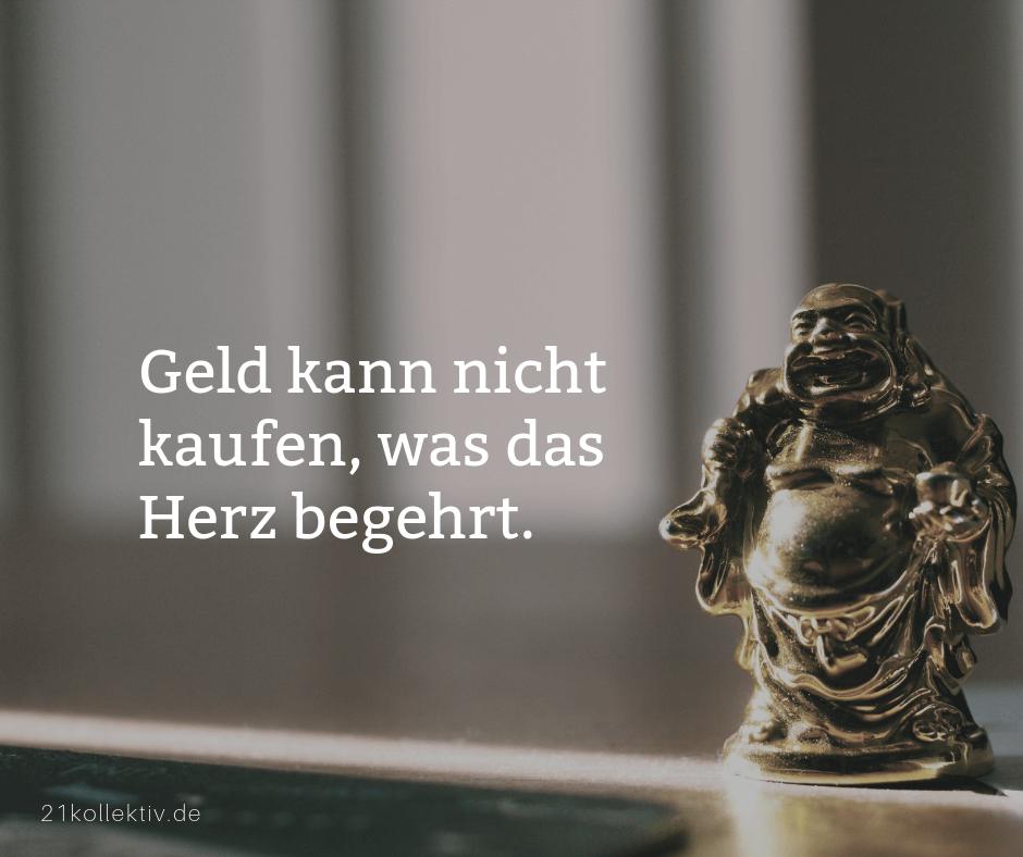 Geld kann nicht kaufen, was das Herz begehrt. | Buddhistische Lebensweisheiten