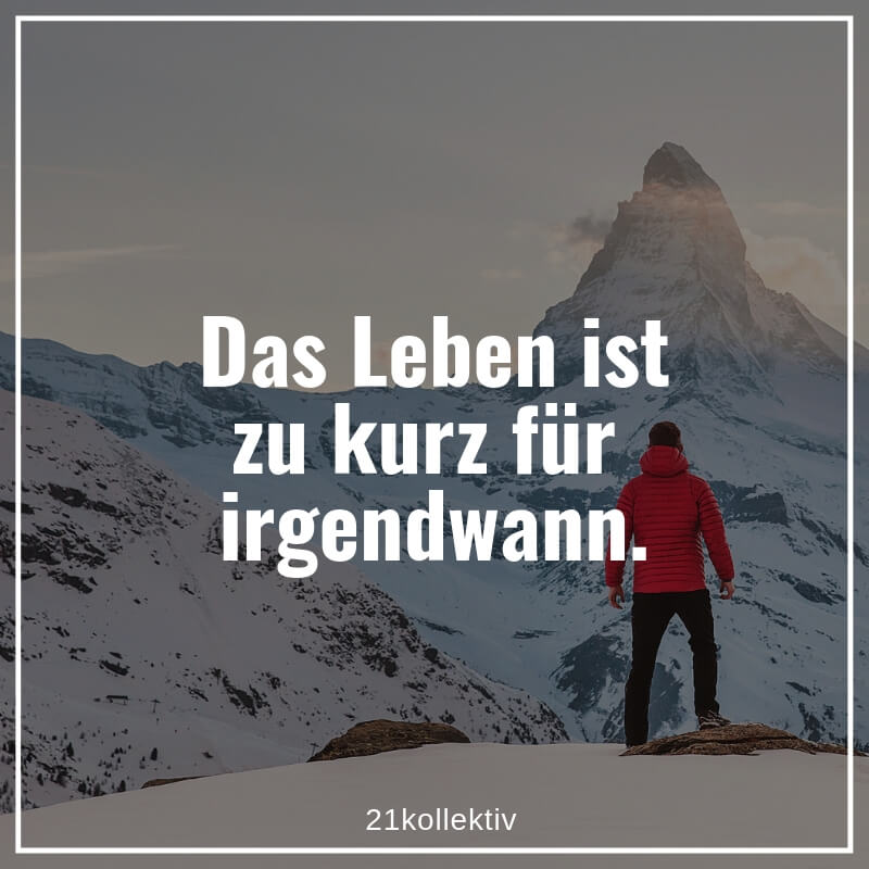 Das Leben ist zu kurz für irgendwann. #Motivation