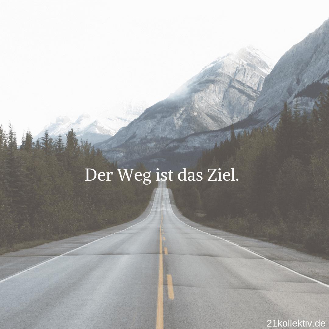Der Weg ist das Ziel. | Mehr Sprüche, Zitate & Lebensweisheiten zum Nachdenken findet du auf unserem Blog! | 21kollektiv
