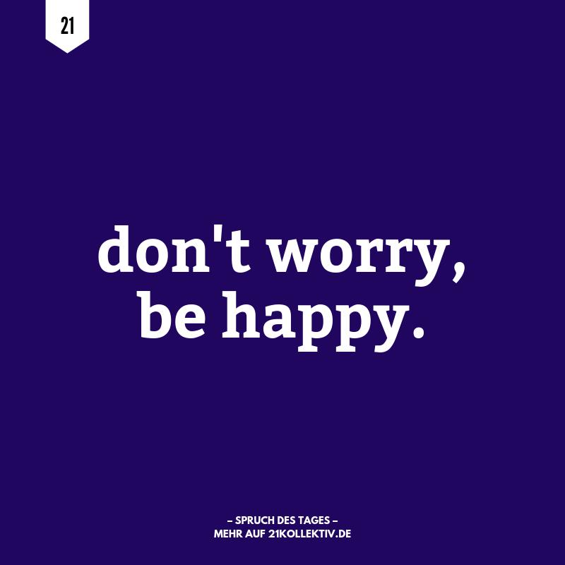 Don't worry, be happy. | Der Spruch des Tages | Besuche unseren Blog, um mehr tolle Sprüche, schöne Zitate und inspirierende Lebensweisheiten zu entdecken. | 21kollektiv