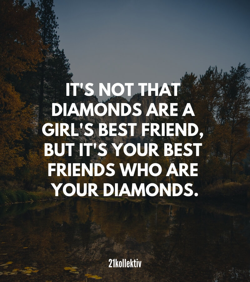 Zitat: It's not that diamonds are a girl's best friend, but it's your best friends who are your diamonds.