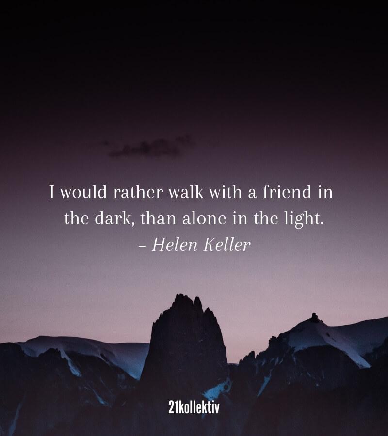 Ich würde eher mit einem Freund durch die Dunkelheit gehen, also alleine im Licht zu wandeln. – Zitat von Helen Keller